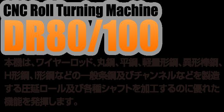 CNC旋盤|DR80/100|本機は、ワイヤーロッド、丸鋼、平鋼、軽量形鋼、異形棒鋼、 H形鋼、I形鋼などの一般条鋼及びチャンネルなどを製造 する圧延ロール及び各種シャフトを加工するのに優れた 機能を発揮します。