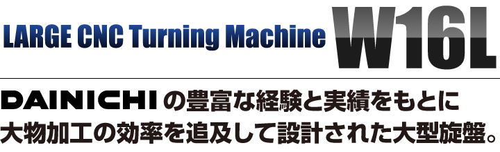 DAINICHIの豊富な経験と実績をもとに大物加工の効率を追及して設計された大型旋盤